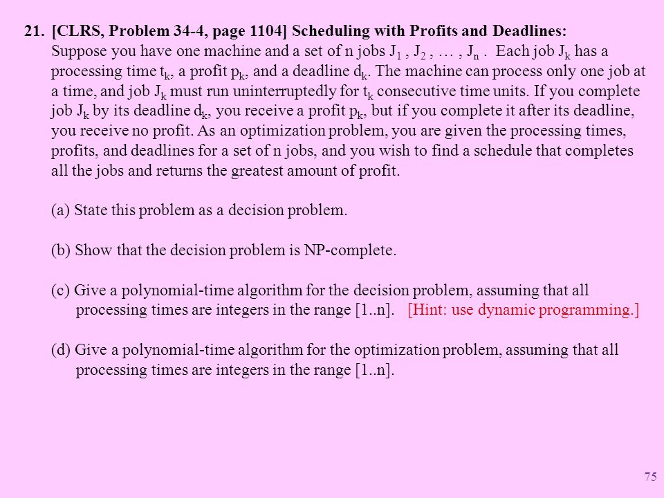 [CLRS, Problem 34-4, page 1104] Scheduling with Profits and Deadlines: Suppose you have one machine and a set of n jobs J1 , J2 , … , Jn .
